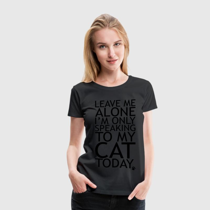 Leave Me Alone, I'm Only Speaking To My Cat Today. Women's T-Shirts - Women's Premium T-Shirt