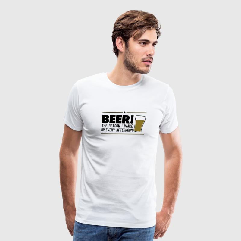 Beer! The reason i wake up every afternoon T-Shirts - Men's Premium T-Shirt