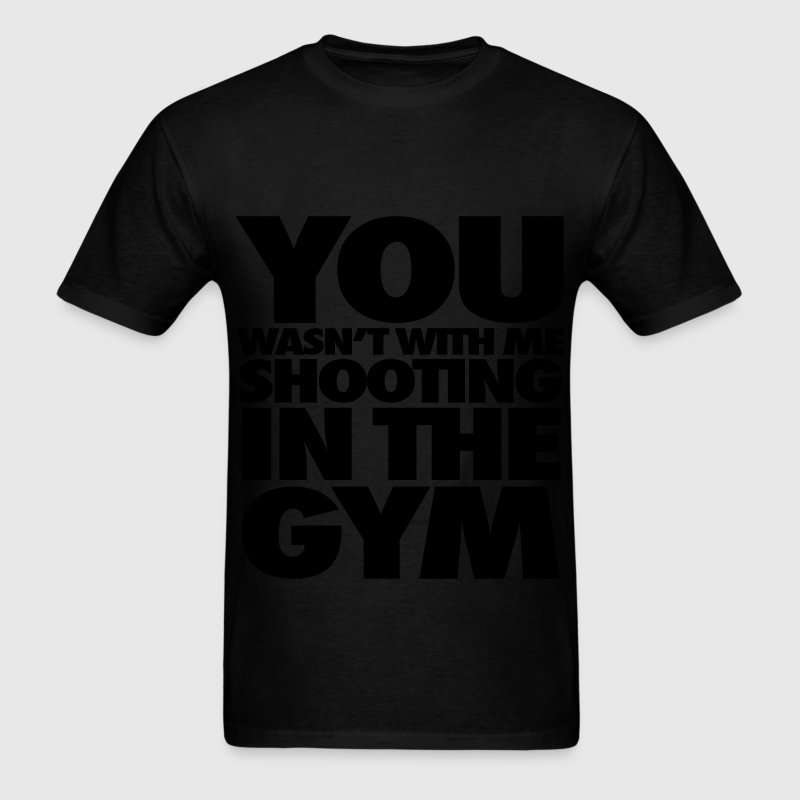 You Wasn't With Me Shooting In The Gym T-Shirts - Men's T-Shirt