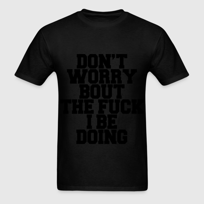 Don't Worry Bout The Fuck I Be Doing T-Shirts - Men's T-Shirt
