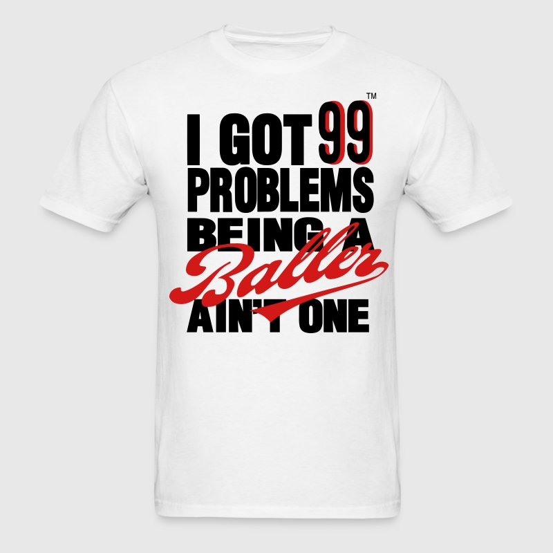 I GOT 99 PROBLEMS BEING A BALLER AIN'T ONE T-Shirts - Men's T-Shirt