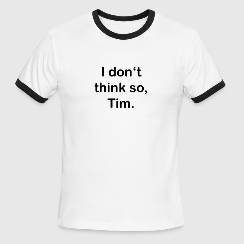 I don't think so, Tim. T-Shirts - Men's Ringer T-Shirt
