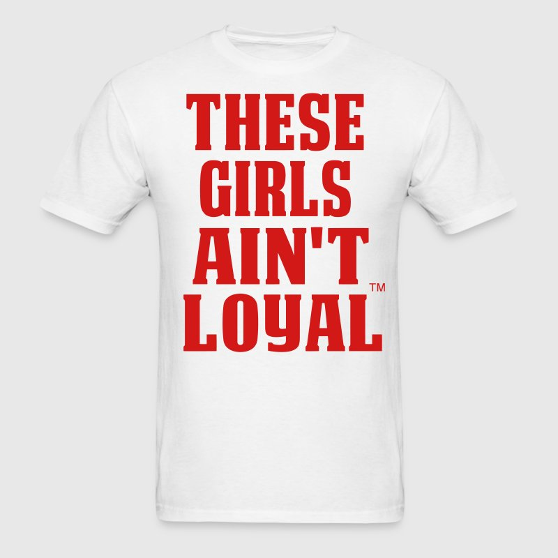 THESE GIRLS AIN'T LOYAL - Men's T-Shirt