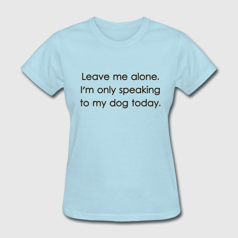 Leave Me Alone I'm Only Speaking To My Dog Today Women's T-Shirts - Women's T-Shirt