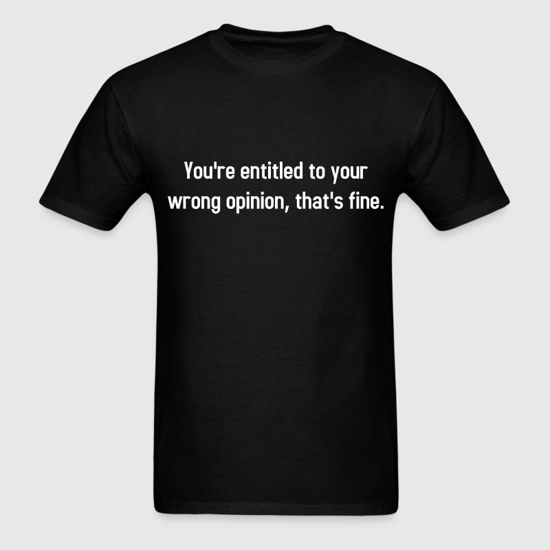 You're Entitled To Your Wrong Opinion, That's Fine T-Shirts - Men's T-Shirt
