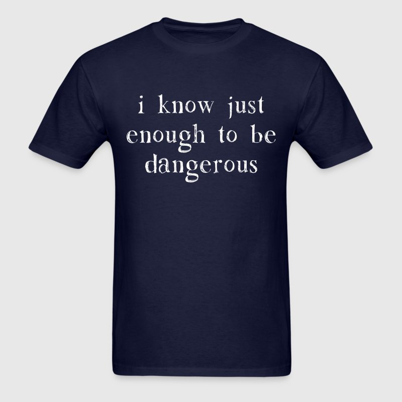 I Know Just Enough To Be Dangerous T-Shirts - Men's T-Shirt