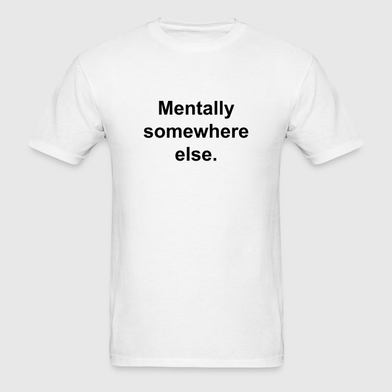 Mentally somewhere else. T-Shirts - Men's T-Shirt