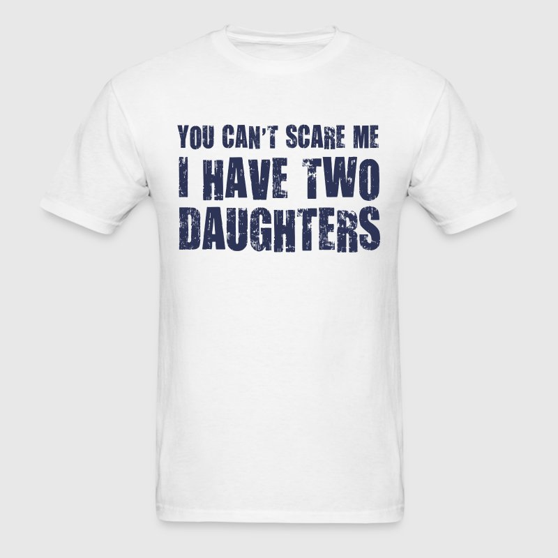 You Can't Scare Me I Have Two Daughters T-Shirts - Men's T-Shirt