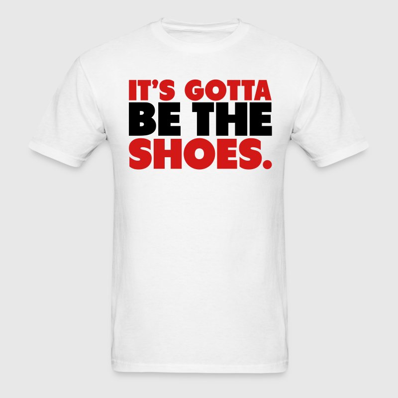 It's Gotta Be The Shoes Shirt T-Shirts - Men's T-Shirt