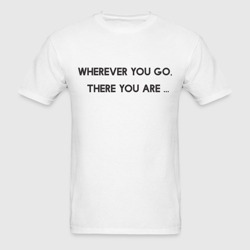 Wherever You Go There You Are T-Shirts - Men's T-Shirt
