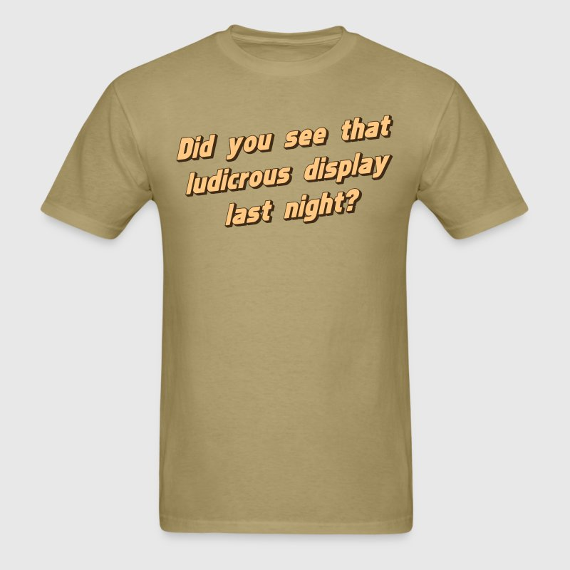 Did You See That Ludicrous Display Last Night? T-Shirts - Men's T-Shirt