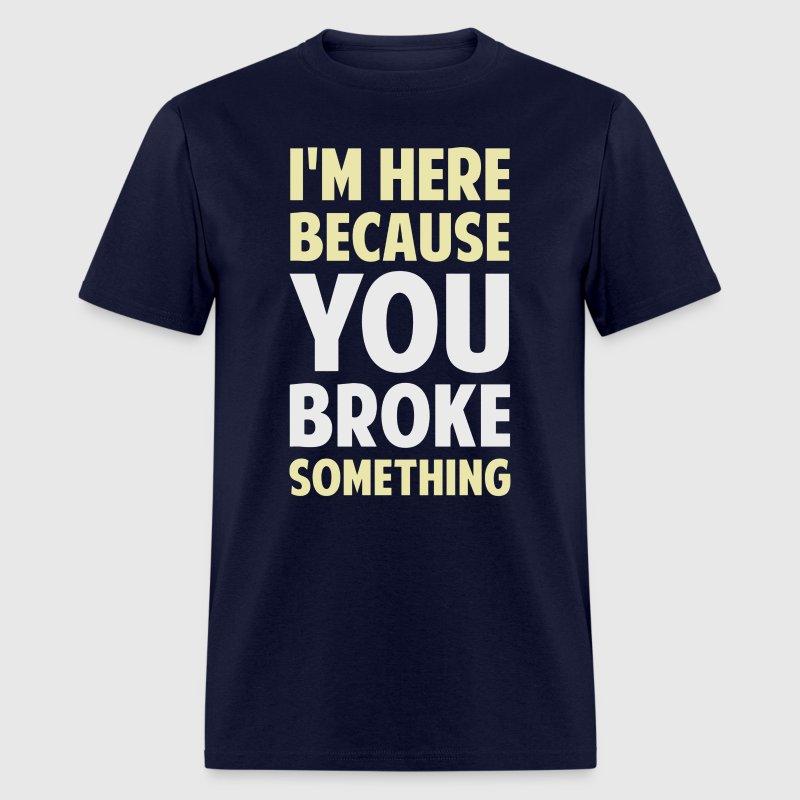 I 39 M Here Because You Broke Something T Shirt Spreadshirt