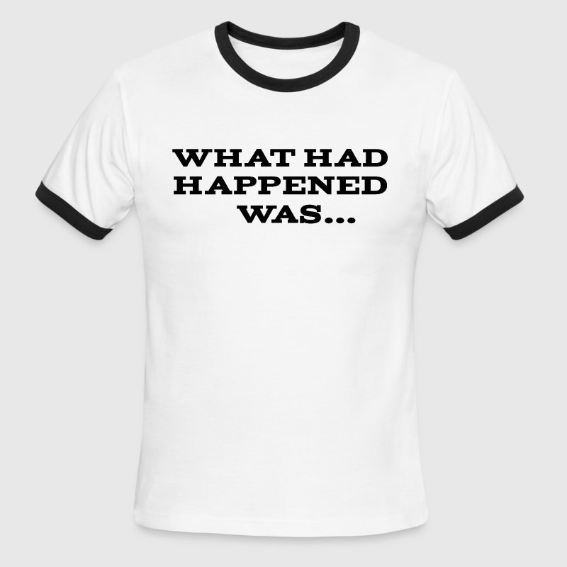 What Had Happened Was T-Shirts - Men's Ringer T-Shirt