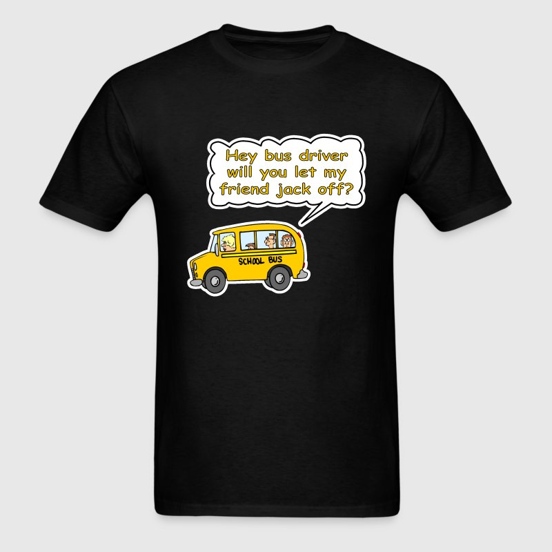 Hey Bus Driver Will You let My Friend Jack Off? T-Shirts - Men's T-Shirt