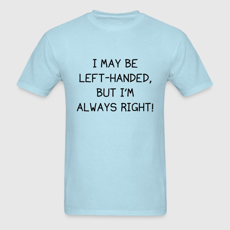 I May Be Left-Handed, But I'm Always Right! - Men's T-Shirt