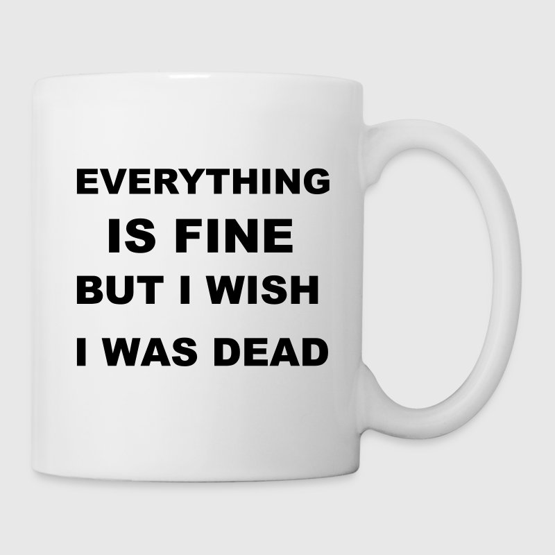 Everything is fine but I wish I was dead. Mugs & Drinkware - Coffee/Tea Mug