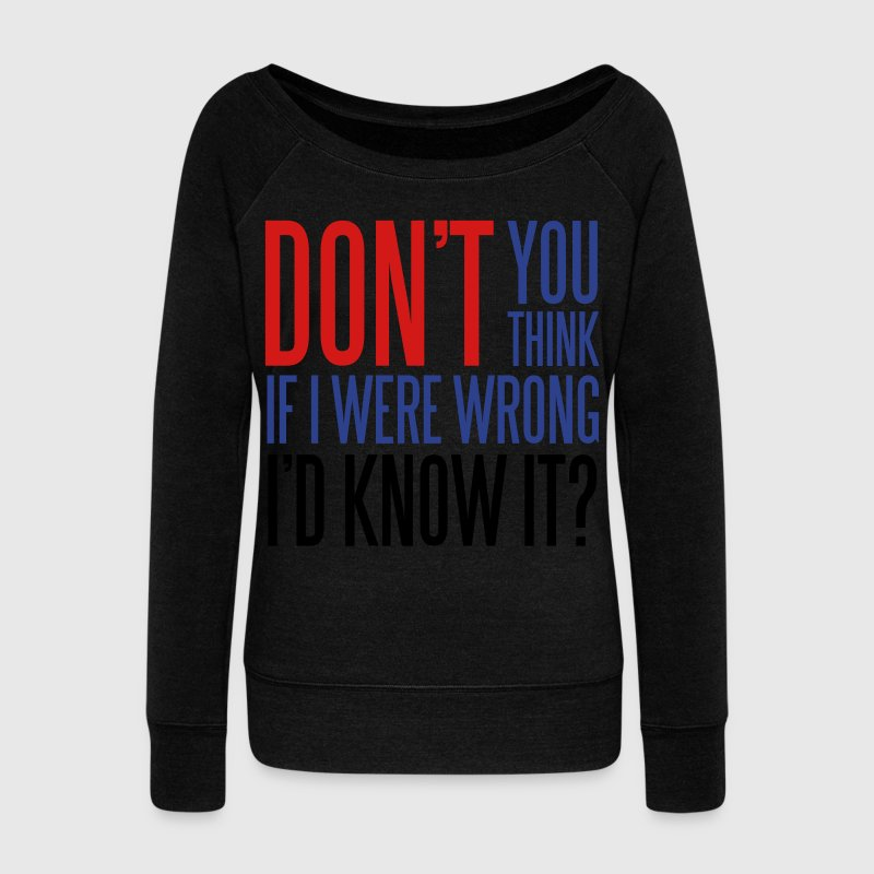 Don't you think If I were wrong I'd know it? Long Sleeve Shirts - Women's Wideneck Sweatshirt