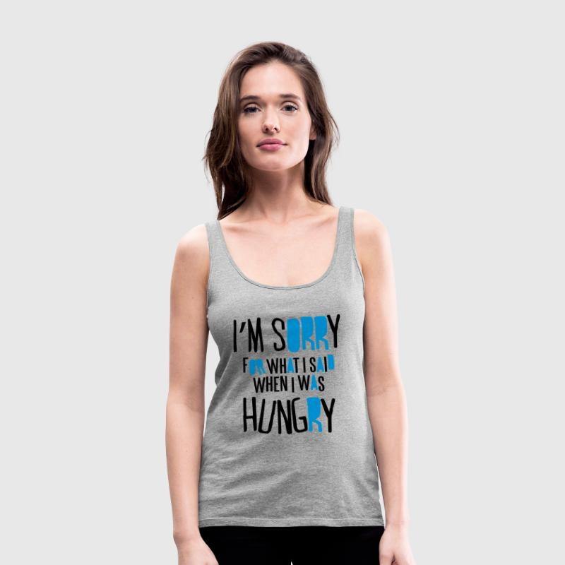 I'm sorry for what I said when I was hungry Tanks - Women's Premium Tank Top