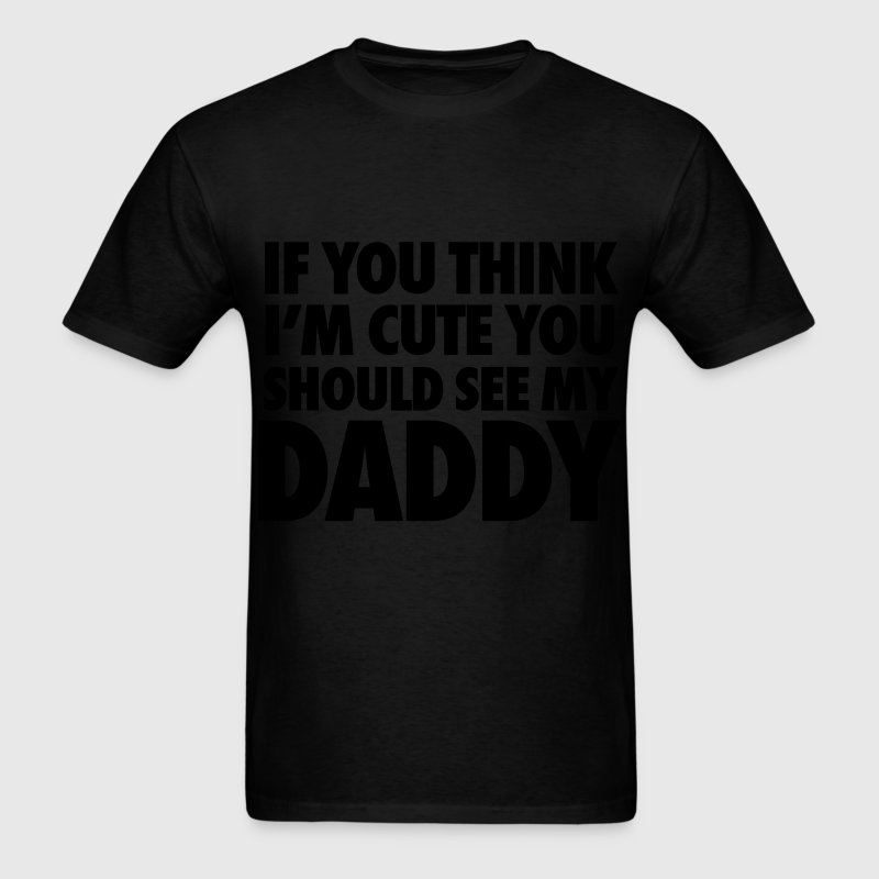 If You Think I'm Cute You Should See My Daddy T-Shirts - Men's T-Shirt