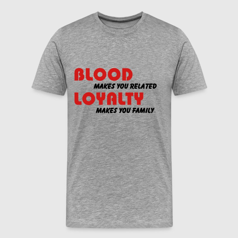 Blood makes you related, Loyalty makes you family T-Shirts - Men's Premium T-Shirt