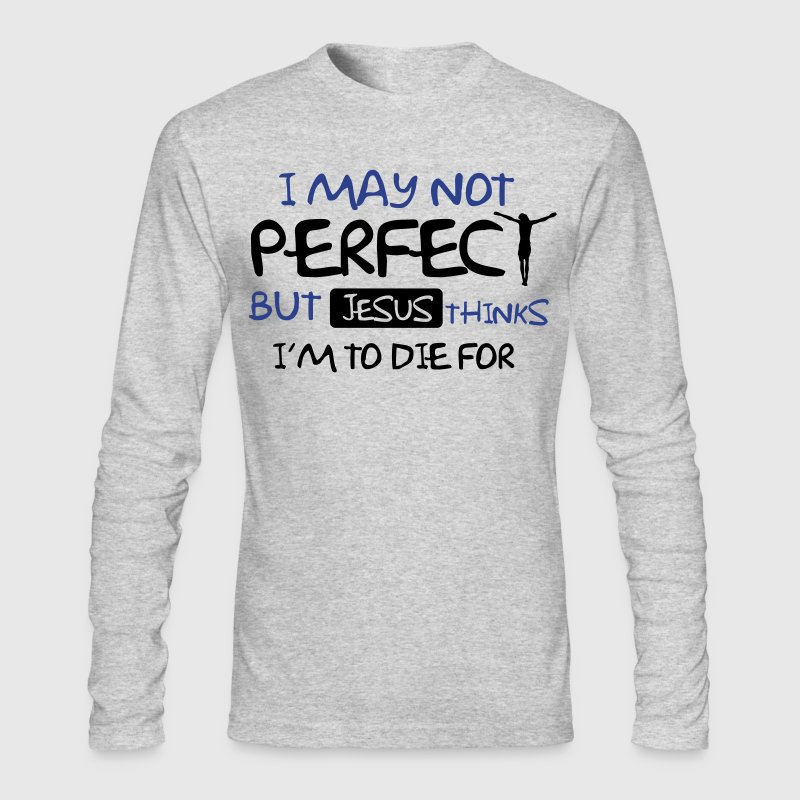 I may not perfect but Jesus thinks I'm to die for Long Sleeve Shirts - Men's Long Sleeve T-Shirt by Next Level