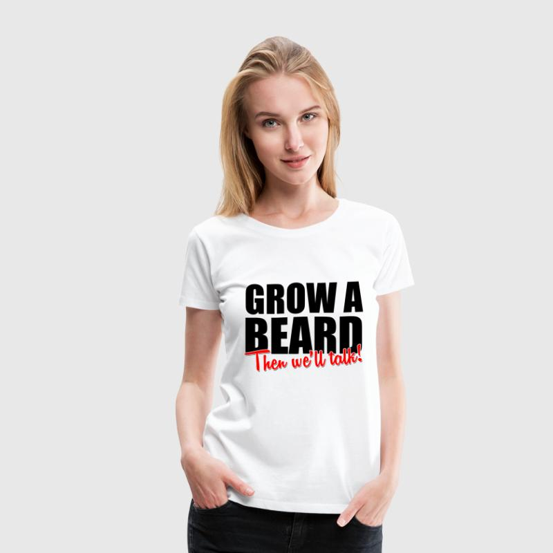 Grow A Beard then we'll talk Women's T-Shirts - Women's Premium T-Shirt