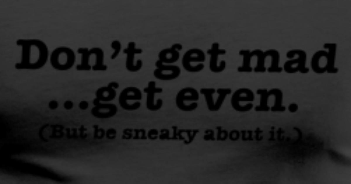 Don't Get Mad... Get Even (but Be Sneaky About It) T-Shirt