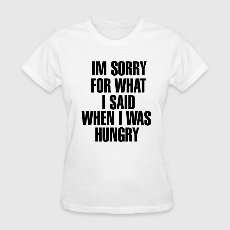 I'm Sorry For What I Said When I was Hungry  Women's T-Shirts - Women's T-Shirt