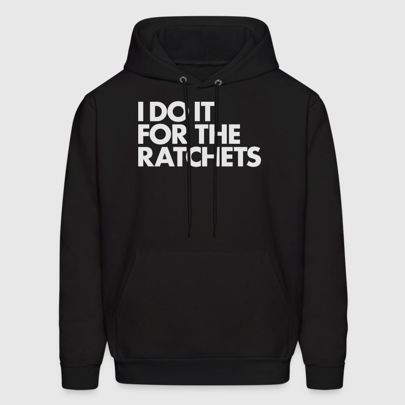 I DO IT FOR THE RATCHETS Hoodies - Men's Hoodie