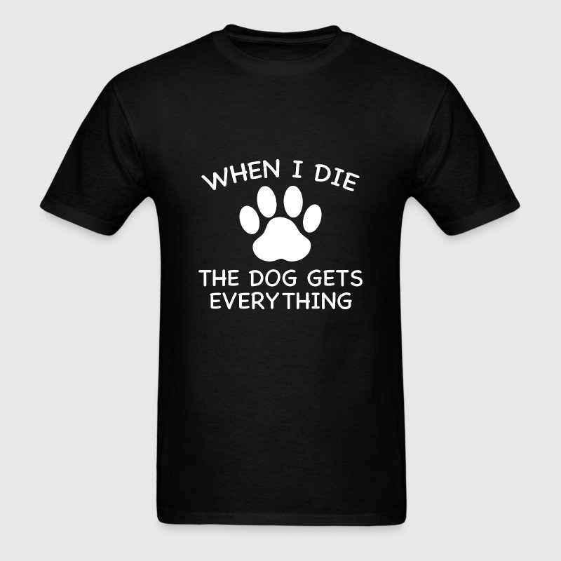 When I Die The Dog Gets Everything - Men's T-Shirt