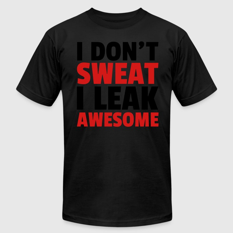 I Don't Sweat, Leak Awesome  T-Shirts - Men's T-Shirt by American Apparel