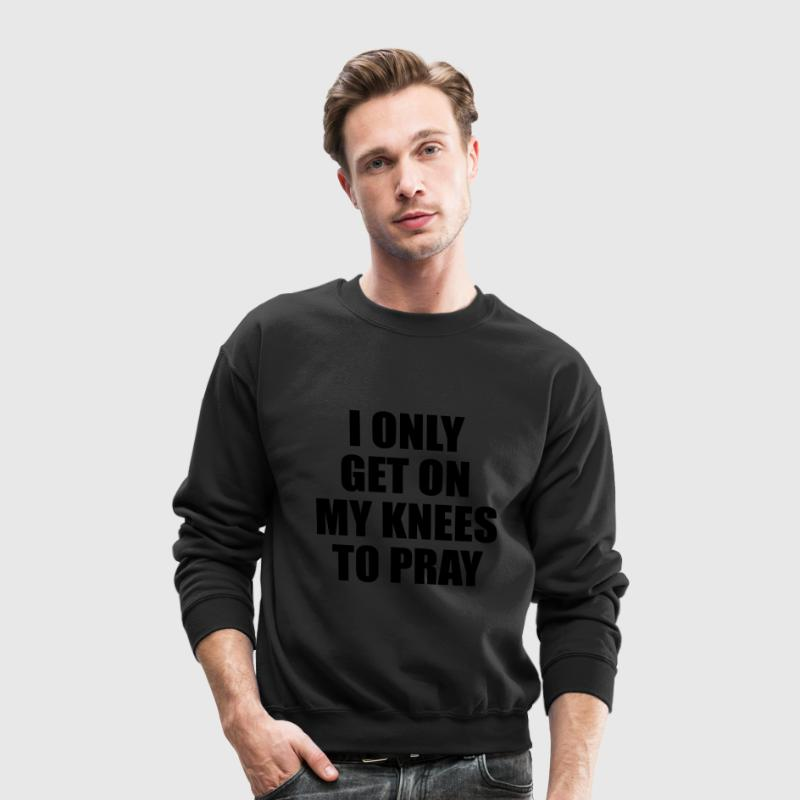 I only get on my knees to pray Long Sleeve Shirts - Crewneck Sweatshirt