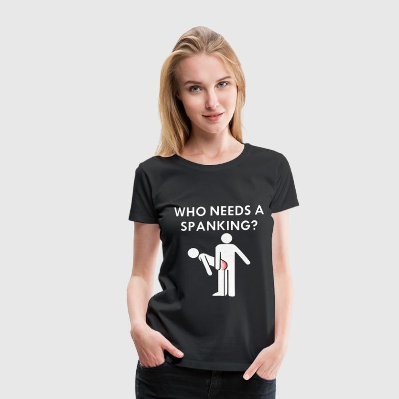 Who Needs A Spanking? - Women's Premium T-Shirt