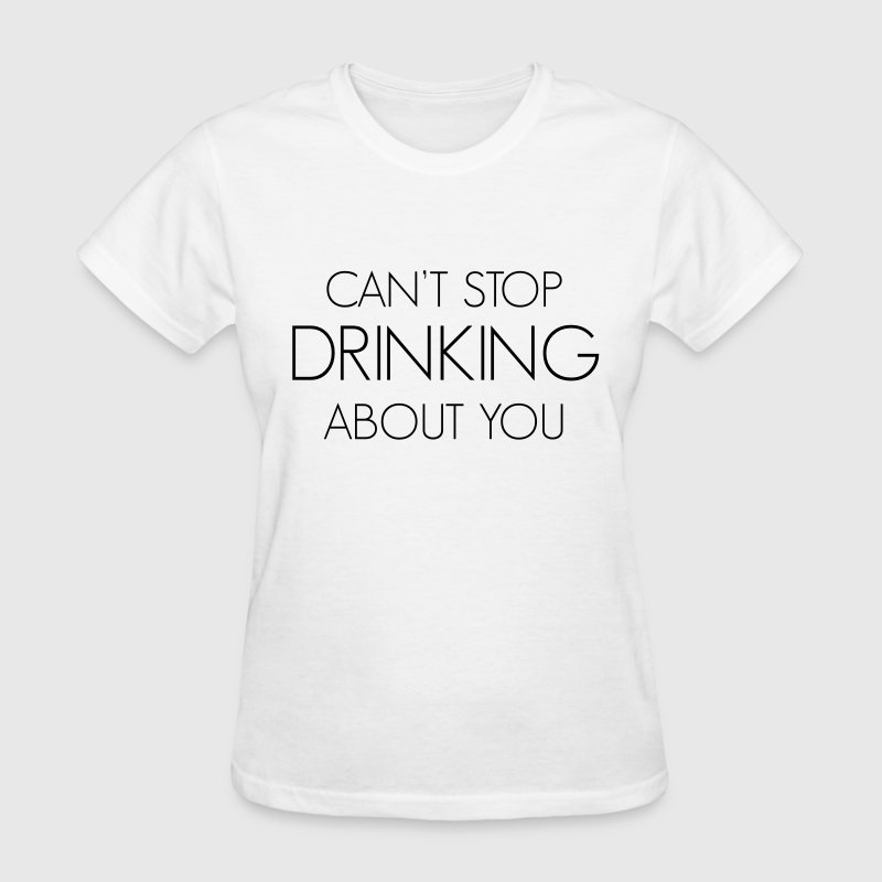Can't stop drinking about you Women's T-Shirts - Women's T-Shirt