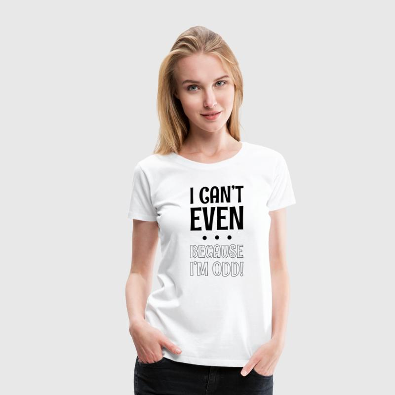 I Can't Even ... Because I'm Odd ! Women's T-Shirts - Women's Premium T-Shirt