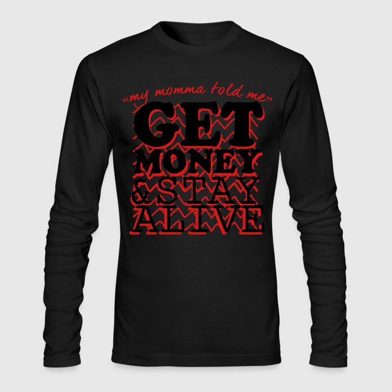 My Momma Told Me Get Money And Stay Alive Long Sleeve Shirts - Men's Long Sleeve T-Shirt by Next Level