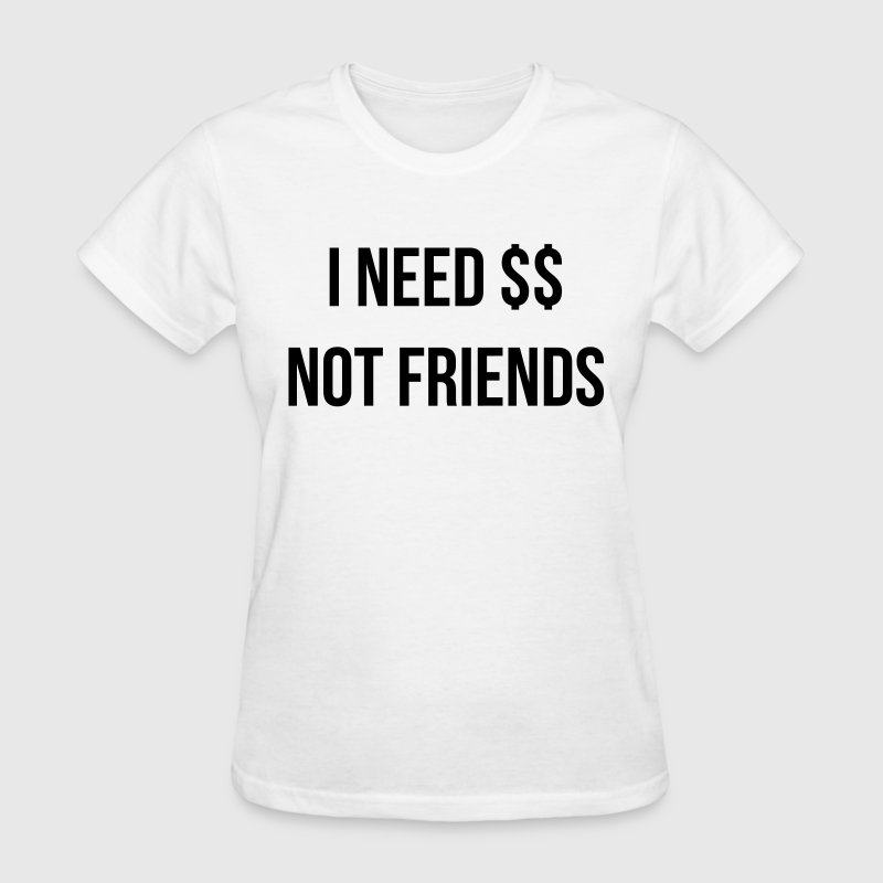 I need money not friends Women's T-Shirts - Women's T-Shirt
