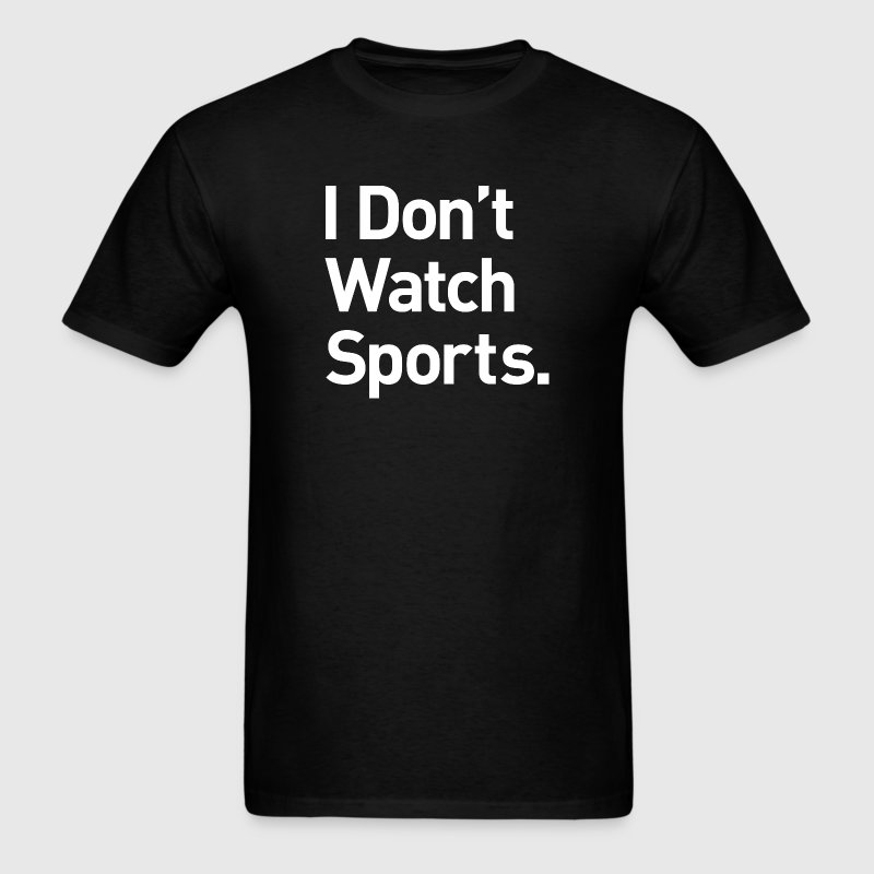 I Don't Watch Sports - Men's T-Shirt