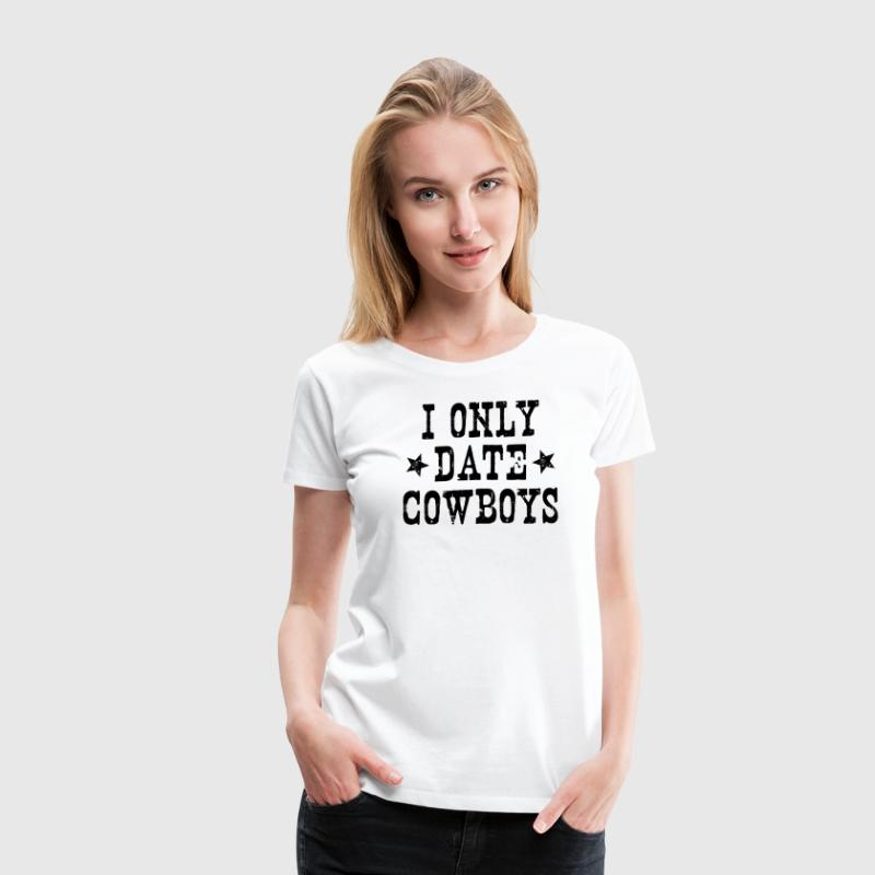 I ONLY DATE COWBOYS - Women's Premium T-Shirt