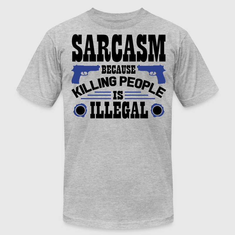 Sarcasm because killing people is illegal T-Shirts - Men's T-Shirt by American Apparel