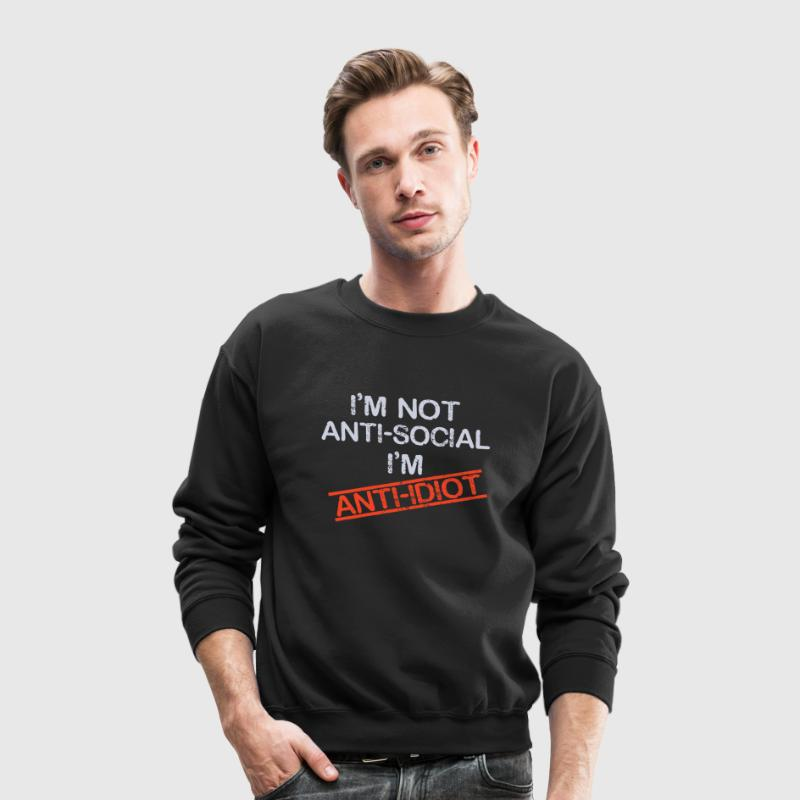i'm not anti social i'm anti idiot - Crewneck Sweatshirt