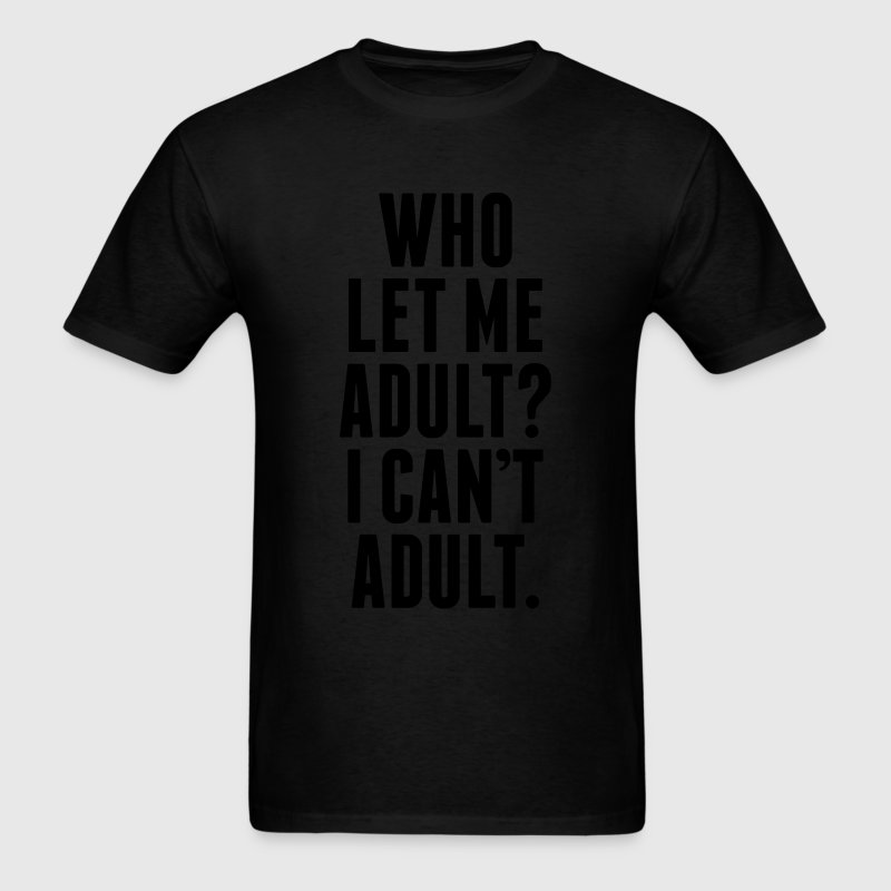 Who Let Me Adult? I Can't Adult. T-Shirts - Men's T-Shirt