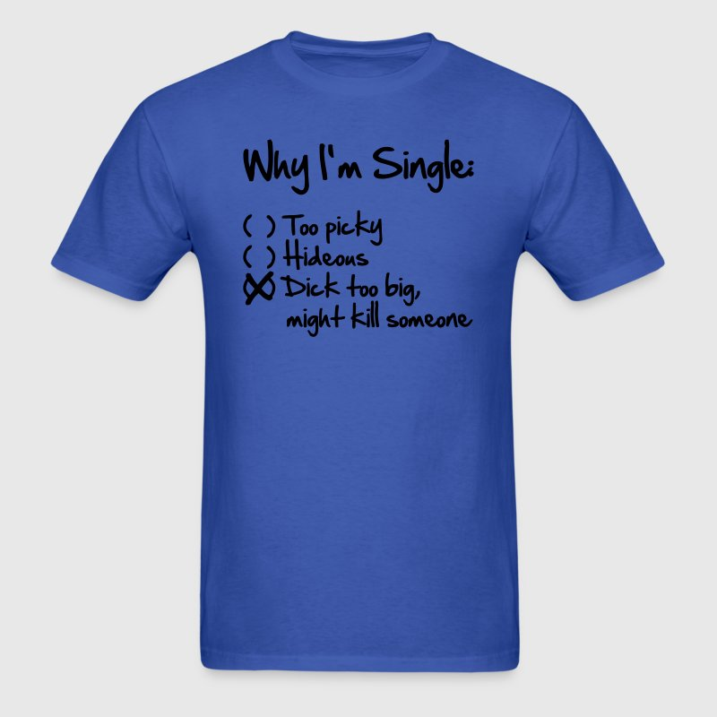 Why I'm Single- Dick too big (might kill someone) T-Shirts - Men's T-Shirt
