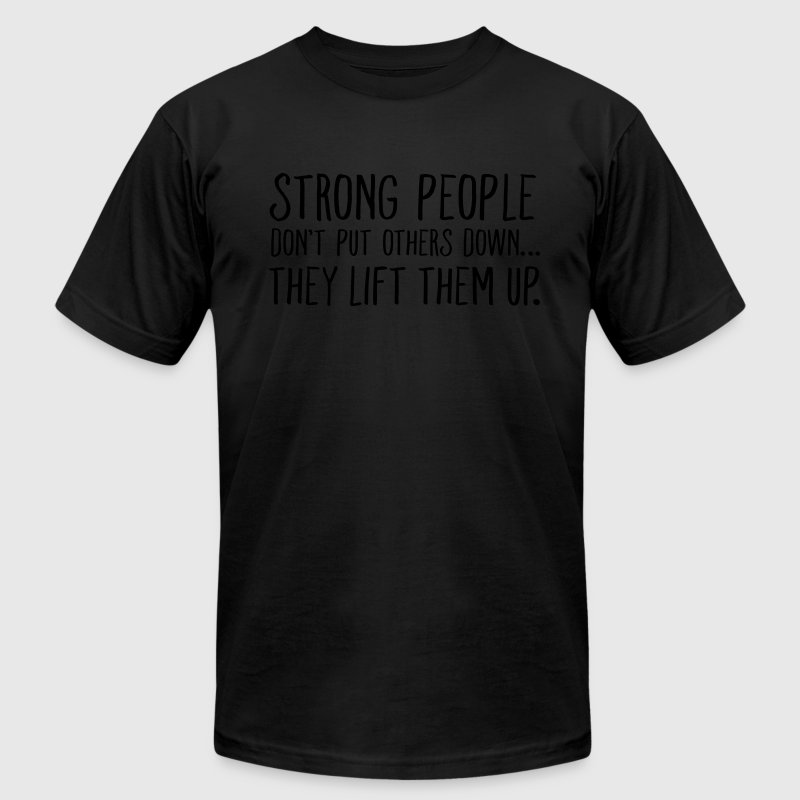 Strong People Don't Put Others Down... T-Shirts - Men's T-Shirt by American Apparel
