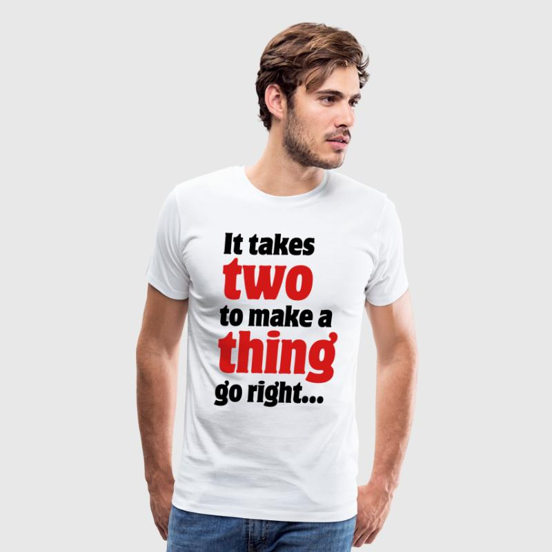 It takes two to make a thing go right... T-Shirts - Men's Premium T-Shirt