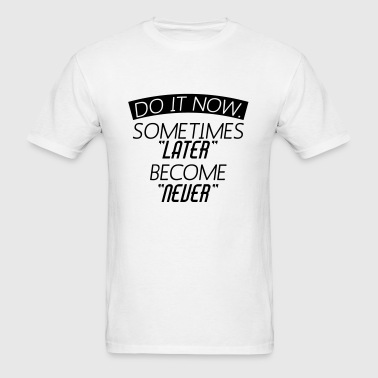 Do It Now Sometime Later Become Never Sportswear - Men's T-Shirt