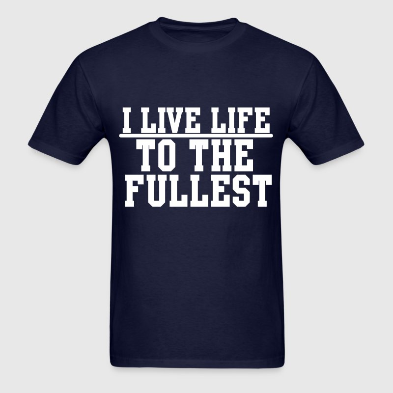I Live Life TO THE FULLEST T-Shirts - Men's T-Shirt