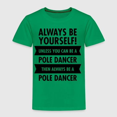 Always Be A Pole Dancer... T-Shirts - Toddler Premium T-Shirt
