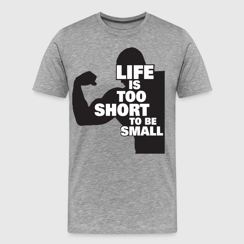 Bodybuilding - Life Is Too Short To Be Small - Men's Premium T-Shirt