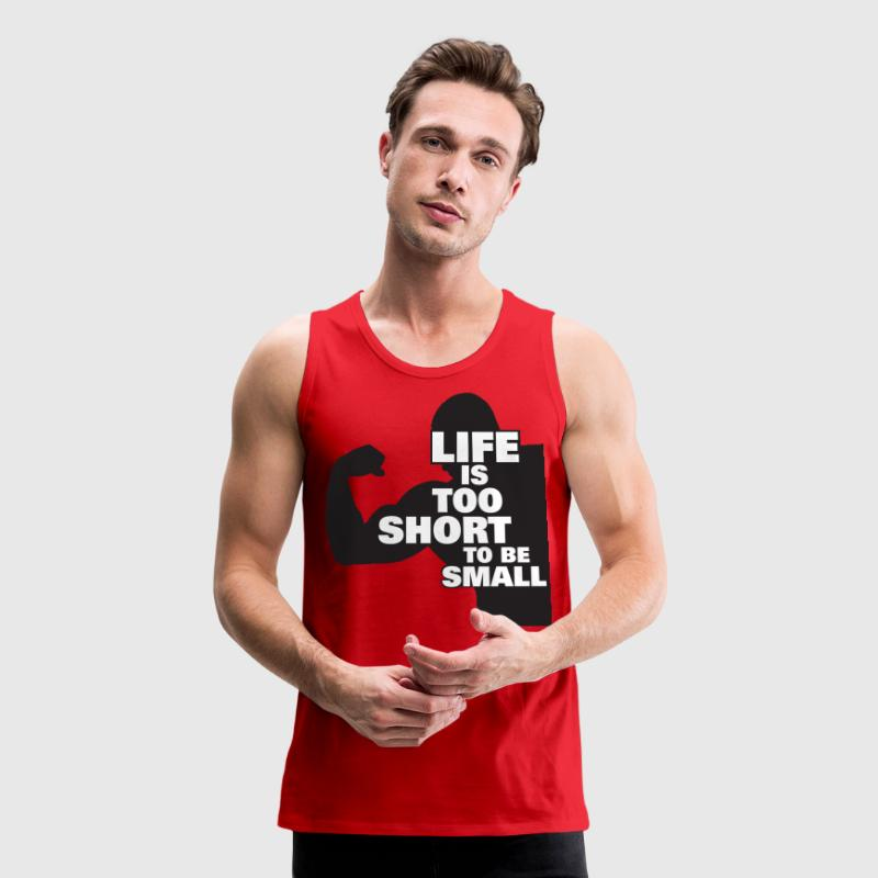 Bodybuilding - Life Is Too Short To Be Small - Men's Premium Tank